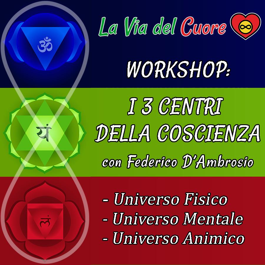 WORKSHOP I 3 CENTRI DELLA COSCIENZA Universo Fisico Universo Mentale Universo Animico con Federico D'Ambrosio La Via del Cuore